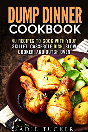 Dump Dinner Cookbook: 40 Recipes to Cook with Your Skillet, Casserole Dish, Slow Cooker, and Dutch Oven (Freeze, Heat, and Eat Meals) by Sadie Tucker