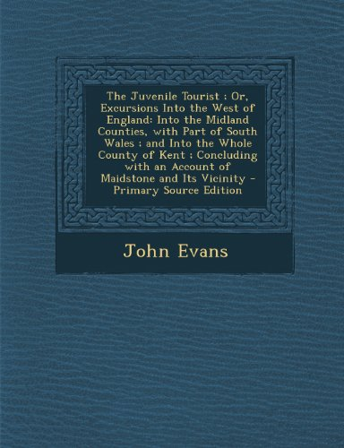 The Juvenile Tourist; Or, Excursions Into the West of England: Into the Midland Counties, with Part of South Wales; And Into the Whole County of Kent; ... and Its Vicinity - Primary Source Edition