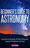 Beginner s Guide to Astronomy:: Easy guide to stargazing, the latest discoveries, resources for beginners, and more!