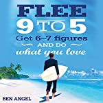Flee 9-5: Get 6 - 7 Figures and Do What You Love | Ben Angel