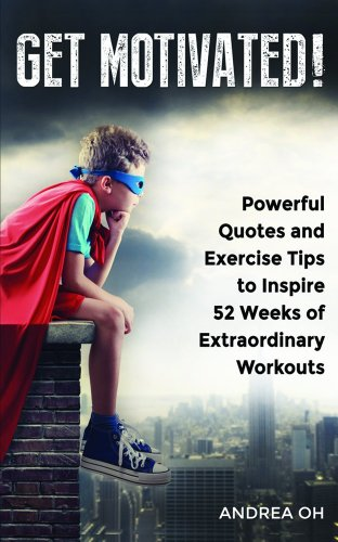 Get Motivated!: Powerful Quotes And Exercise Tips To Inspire 52 Weeks Of Extraordinary Workouts