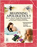 img - for Beginning Apologetics 5: How to Answer Tough Moral Questions--Abortion, Contraception, Euthanasia, Test-Tube Babies, Cloning, & Sexual Ethics book / textbook / text book