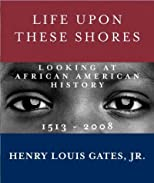 Life Upon These Shores: Looking at African American History, 1513-2008 [ LIFE UPON THESE SHORES: LOOKING AT AFRICAN AMERICAN HISTORY, 1513-2008 BY Gates, Henry Louis, Jr. ( Author ) Nov-22-2011