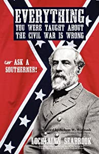 Everything You Were Taught about the Civil War Is Wrong, Ask a Southerner! by Lochlainn Seabrook