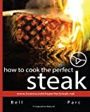 Bell Parc How to Cook the Perfect Steak: The Best DIY Guide Ever Written