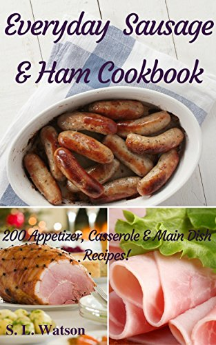 Everyday Sausage & Ham Cookbook: 200 Appetizer, Casserole & Main Dish Recipes! (Southern Cooking Recipes Book 37) by S. L. Watson