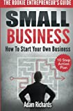 Small Business: The Rookie Entrepreneurs Guide: How To Start Your Own Business - 10 Step Action Plan
