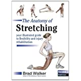 The Anatomy of Stretching: Your Illustrated Guide to Flexibility and Injury Rehabilitationby Brad Walker