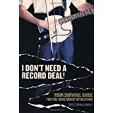 I Don't Need a Record Deal: Your Survival Guide for the Indie Music Revolution
