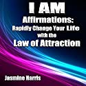 I AM Affirmations: Rapidly Change Your Life with the Law of Attraction (       UNABRIDGED) by Jasmine Harris Narrated by Michael Griffith