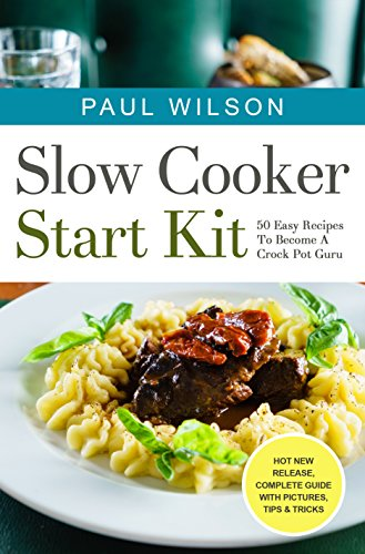 Slow Cooker Start Kit: 50 Easy Recipes To Become A Crock Pot Guru by Paul Wilson