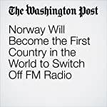 Norway Will Become the First Country in the World to Switch Off FM Radio | Adam Taylor