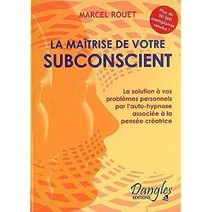 La Maîtrise de votre subconscient : La solution de vos problèmes personnels par l'auto-hypnose associée à la pensée créatrice