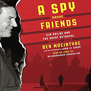 A Spy Among Friends: Kim Philby and the Great Betrayal (       UNABRIDGED) by Ben Macintyre Narrated by John Lee