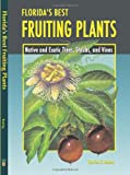 Floridas Best Fruiting Plants: Native and Exotic Trees, Shrubs, and Vines