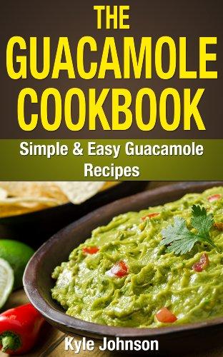 The Guacamole Cookbook: Simple and Easy Guacamole Recipes PDF