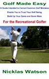 Golf Made Easy: A guide intended to correct common golf mistakes, enable you to trust your golf swing, build up your game and score more for the recreational golfer