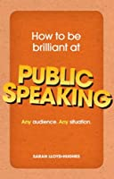 How to Be Brilliant at Public Speaking: Any audience. Any situation.