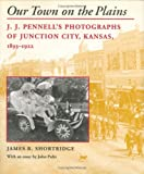 Our Town on the Plains: J.J. Pennells Photographs of Junction City, Kansas, 1893-1922