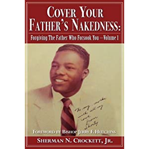 Cover Your Father's Nakedness: Forgiving The Father Who Forsook You -Volume 1
