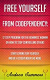 Free Yourself From Co-dependency:12 Step Program On How To Stop Controlling Others, Start Caring For Yourself And Be A Co-dependent No More