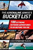 The Adrenaline Junkies Bucket List: 100 Extreme Outdoor Adventures to Do Before You Die