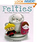 Felties: How to Make 18 Cute and Fuzz...