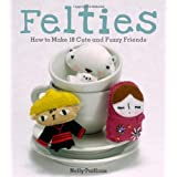 Felties: How to Make 18 Cute and Fuzzy Friends from Felt ~ Nelly Pailloux