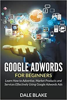 Google Adwords For Beginners: Learn How To Advertise, Market Products And Services Effectively Using Google Adwords Ads