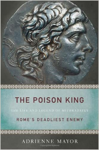 The Poison King : the Life and Legend of Mithradates, Rome's Deadliest Enemy