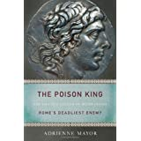 The Poison King: The Life and Legend of Mithradates, Rome's Deadliest Enemyby Adrienne Mayor
