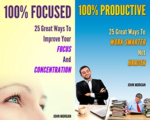 100% Focused and Productive (2in1): 50 Great Ways To Improve Your Focus And Concentration And Work Smarter Not Harder (How To Be 100% Book 9)