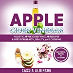 Apple Cider Vinegar: Holistic Apple Cider Recipes & Uses for Health, Beauty, Cooking & Home | Cassia Albinson