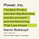 Power, Inc.: The Epic Rivalry between Big Business and Government—and the Reckoning That Lies Ahead Audiobook by David Rothkopf Narrated by William Hughes