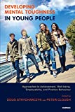 Developing Mental Toughness in Young People: Approaches to Achievement, Well-Being, Employability, And Positive Behaviou: Approaches to Achievement, Well-Being, Employability, and Positive Behaviour