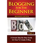 Blogging for the Beginner: A Simple Step by Step Guide on How to Create a Blog