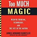 Too Much Magic: Wishful Thinking, Technology, and the Fate of the Nation (       UNABRIDGED) by James Howard Kunstler Narrated by Eric Martin