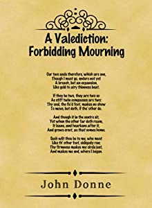 a valediction forbidding mourning and the A valediction: forbidding mourning, poem by john donne, published in 1633 in the first edition of songs and sonnetsit is one of his finest love poems, notable for its grave beauty and metaphysical wit.