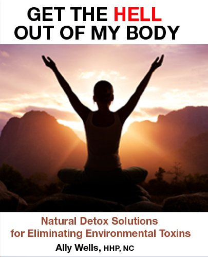 Get the Hell Out of My Body: Natural Detox Solutions for Eliminating Environmental Toxins (Get the Hell Out of My...)