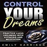 Control Your Dreams: Practice Lucid Dreaming with Hypnosis and Meditation | Emily Harrison