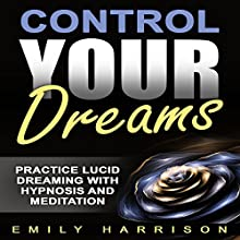 Control Your Dreams: Practice Lucid Dreaming with Hypnosis and Meditation Speech by Emily Harrison Narrated by  SereneDream Studios