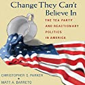 Change They Can't Believe In: The Tea Party and Reactionary Politics in America (       UNABRIDGED) by Christopher S. Parker, Matt A. Barreto Narrated by Ax Norman