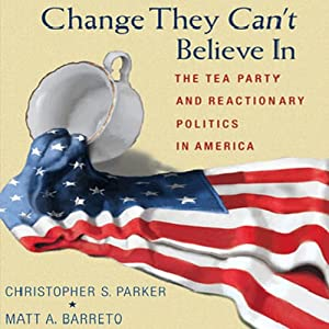 Change They Can't Believe In: The Tea Party and Reactionary Politics in America | [Christopher S. Parker, Matt A. Barreto]