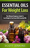ESSENTIAL OILS FOR WEIGHT LOSS: The Ultimate Beginners Guide To Lose Weight & Feel Great With Essential Oils (Soap Making, Bath Bombs, Coconut Oil, Natural ... Lavender Oil, Coconut Oil, Tea Tree Oil)