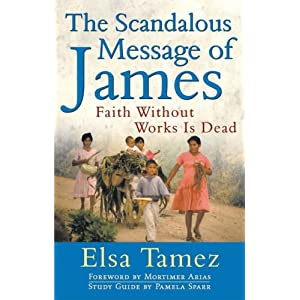 The Scandalous Message of James: Faith Without Works Is Dead Elsa Tamez, Mortimer Arias and Pamela Sparr