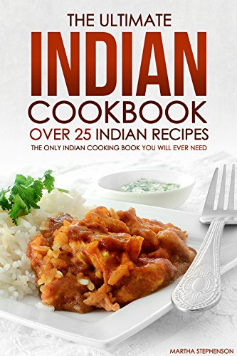 The Ultimate Indian Cookbook - Over 25 Indian Recipes: The Only Indian Cooking Book You Will Ever Need by Martha Stephenson