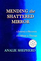 Mending the Shattered Mirror: A Journey of Recovery from Abuse in Therapy