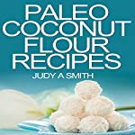 Paleo Coconut Flour Recipe Book: A Health Food Transformation Guide | Judy A. Smith