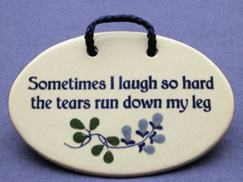 Sometimes I laugh so hard the tears run down my leg. Ceramic plaque - wall sign - made in USA