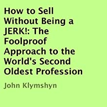 How to Sell without Being a Jerk!: The Foolproof Approach to the World's Second Oldest Profession (       UNABRIDGED) by John Klymshyn Narrated by John Klymshyn